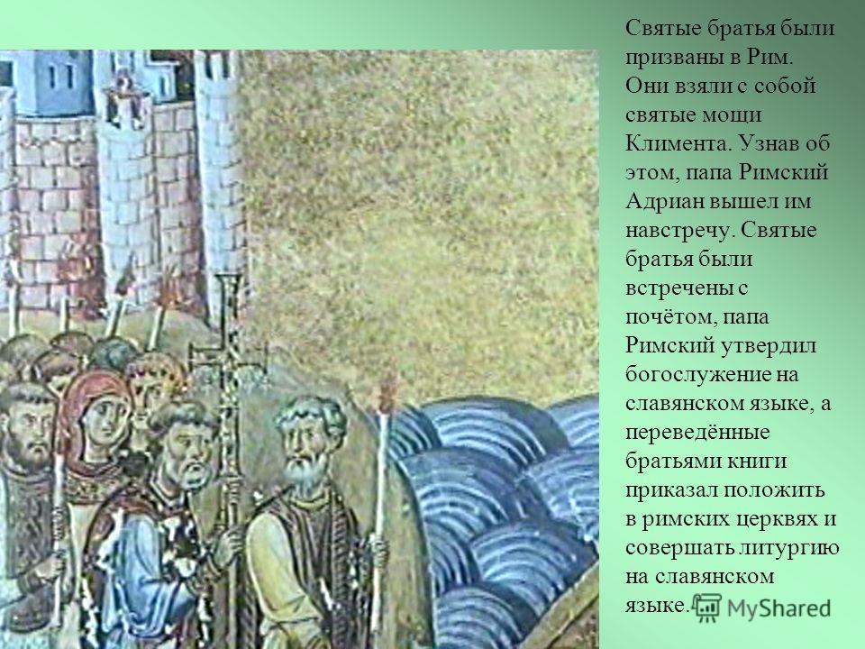 Святые братья были призваны в Рим. Они взяли с собой святые мощи Климента. Узнав об этом, папа Римский Адриан вышел им навстречу. Святые братья были встречены с почётом, папа Римский утвердил богослужение на славянском языке, а переведённые братьями