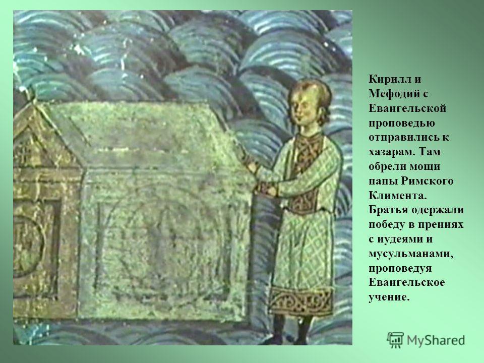 Кирилл и Мефодий с Евангельской проповедью отправились к хазарам. Там обрели мощи папы Римского Климента. Братья одержали победу в прениях с иудеями и мусульманами, проповедуя Евангельское учение.