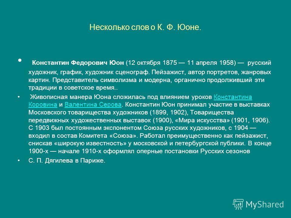 Несколько слов о К. Ф. Юоне. Константин Федорович Юон (12 октября 1875 11 апреля 1958) русский художник, график, художник сценограф. Пейзажист, автор портретов, жанровых картин. Представитель символизма и модерна, органично продолживший эти традиции