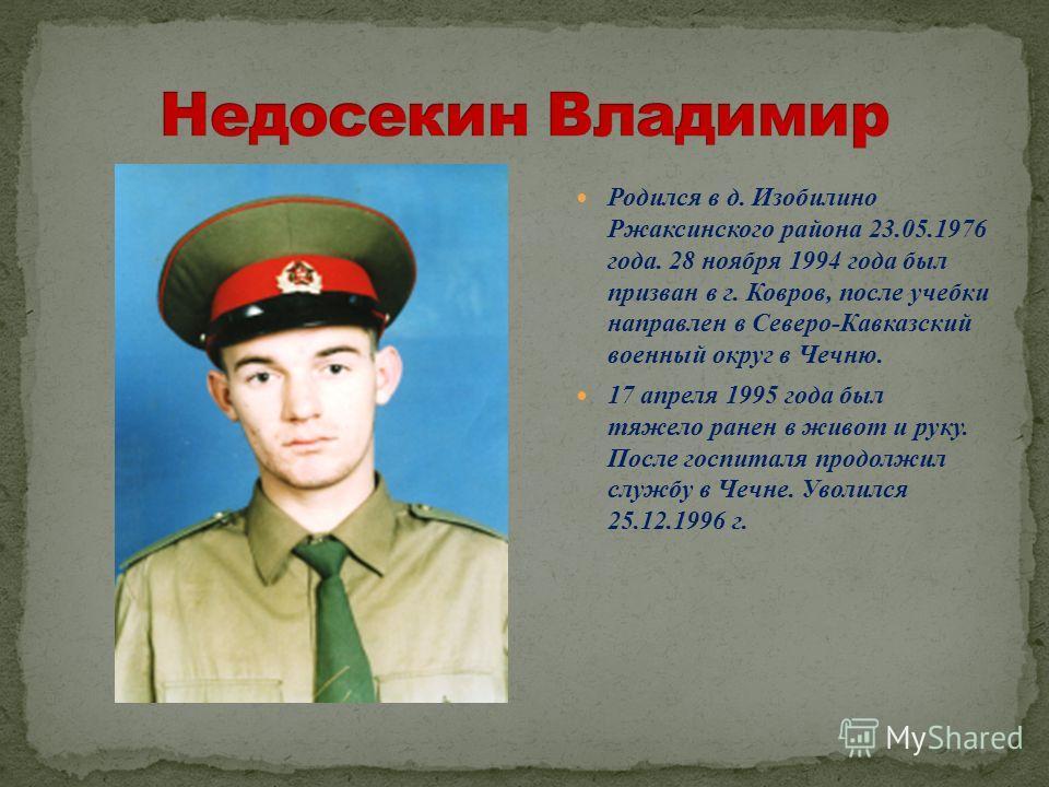Родился в д. Изобилино Ржаксинского района 23.05.1976 года. 28 ноября 1994 года был призван в г. Ковров, после учебки направлен в Северо-Кавказский военный округ в Чечню. 17 апреля 1995 года был тяжело ранен в живот и руку. После госпиталя продолжил