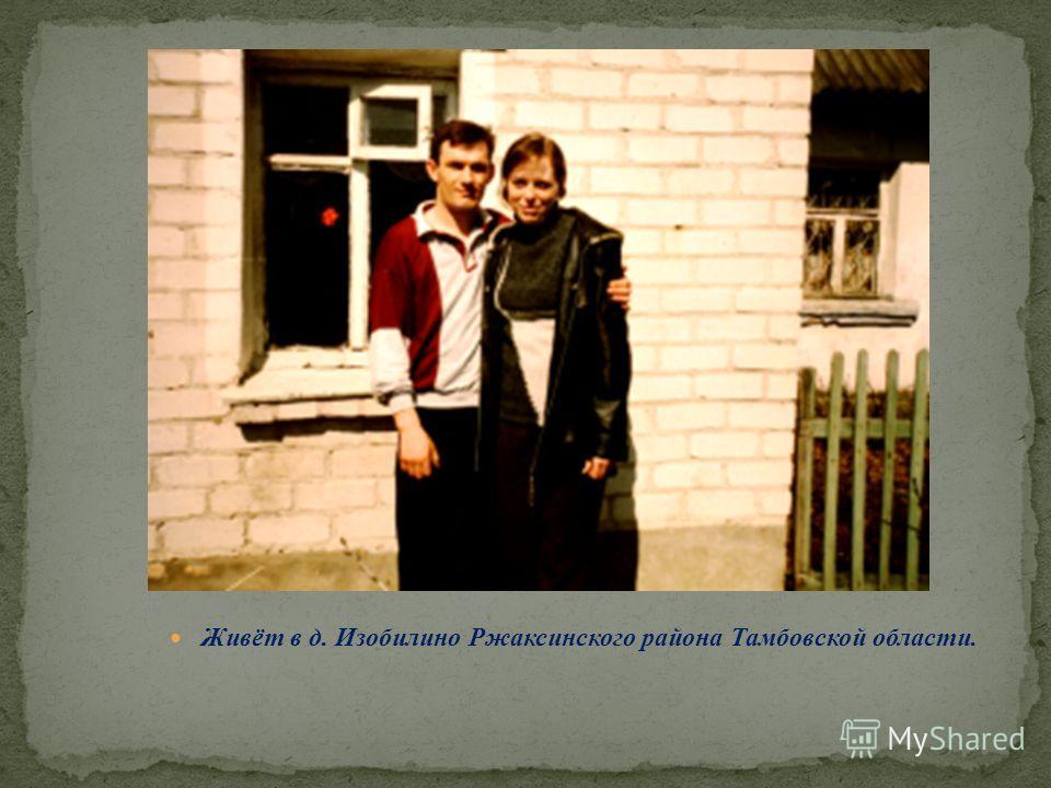 Живёт в д. Изобилино Ржаксинского района Тамбовской области.