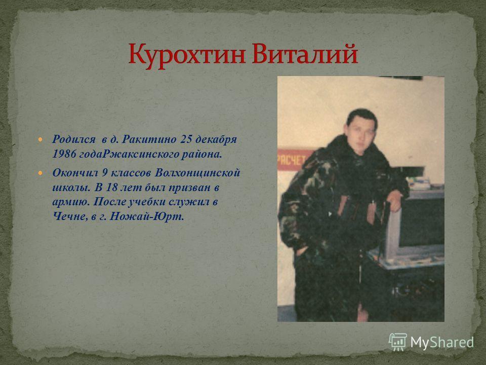 Родился в д. Ракитино 25 декабря 1986 годаРжаксинского района. Окончил 9 классов Волхонщинской школы. В 18 лет был призван в армию. После учебки служил в Чечне, в г. Ножай-Юрт.