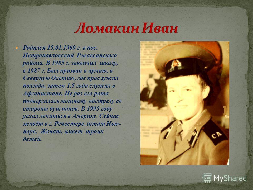 Родился 15.01.1969 г. в пос. Петропавловский Ржаксинского района. В 1985 г. закончил школу, в 1987 г. Был призван в армию, в Северную Осетию, где прослужил полгода, затем 1,5 года служил в Афганистане. Не раз его рота подвергалась мощному обстрелу со