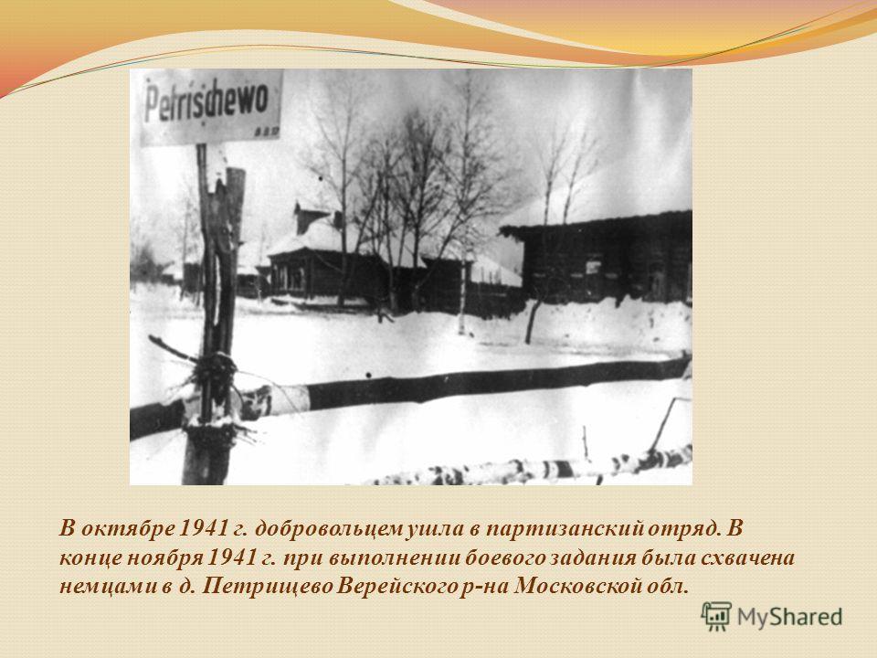 В октябре 1941 г. добровольцем ушла в партизанский отряд. В конце ноября 1941 г. при выполнении боевого задания была схвачена немцами в д. Петрищево Верейского р-на Московской обл.