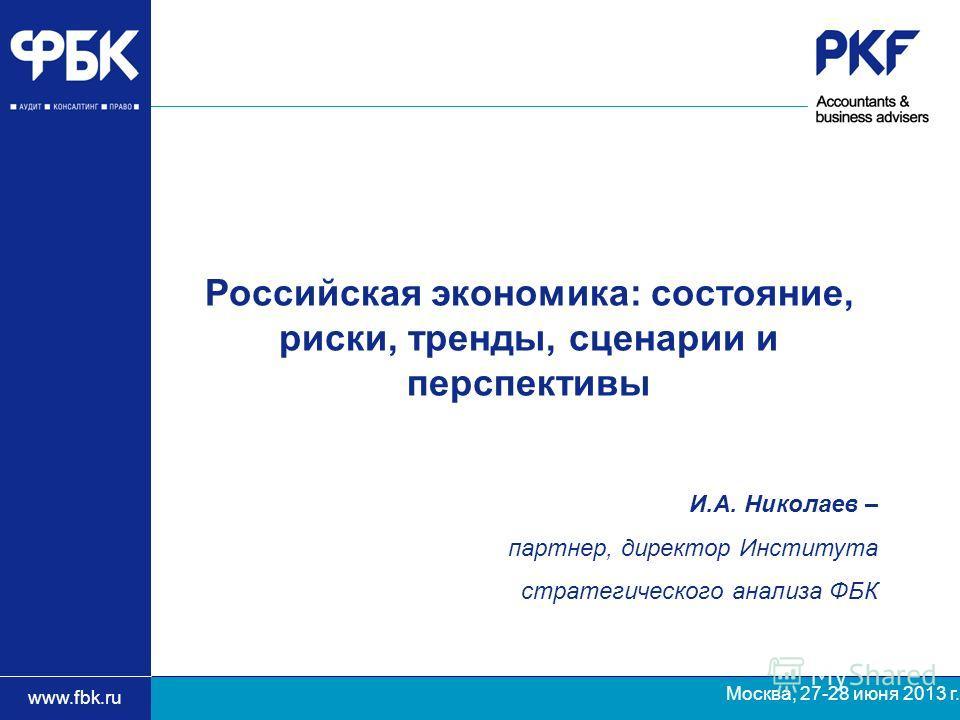 www.fbk.ru Москва, 27-28 июня 2013 г. И.А. Николаев – партнер, директор Института стратегического анализа ФБК Российская экономика: состояние, риски, тренды, сценарии и перспективы