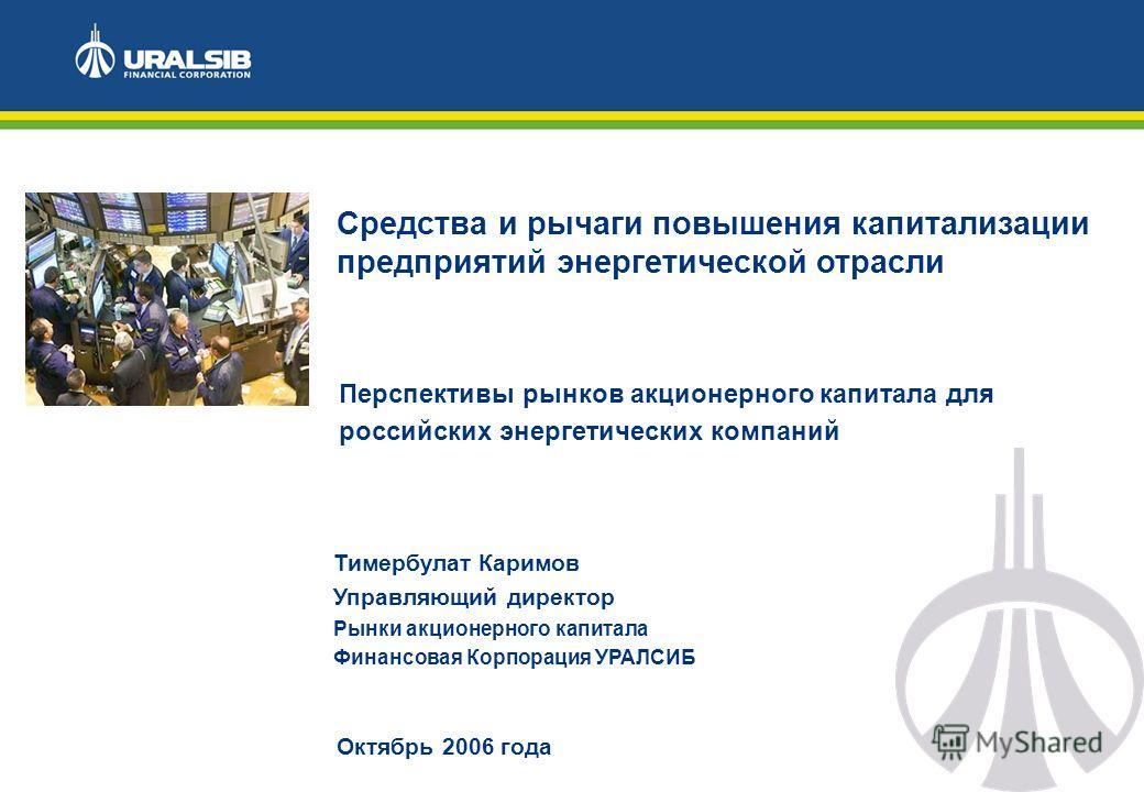 Октябрь 2006 года Средства и рычаги повышения капитализации предприятий энергетической отрасли Тимербулат Каримов Управляющий директор Рынки акционерного капитала Финансовая Корпорация УРАЛСИБ Перспективы рынков акционерного капитала для российских э