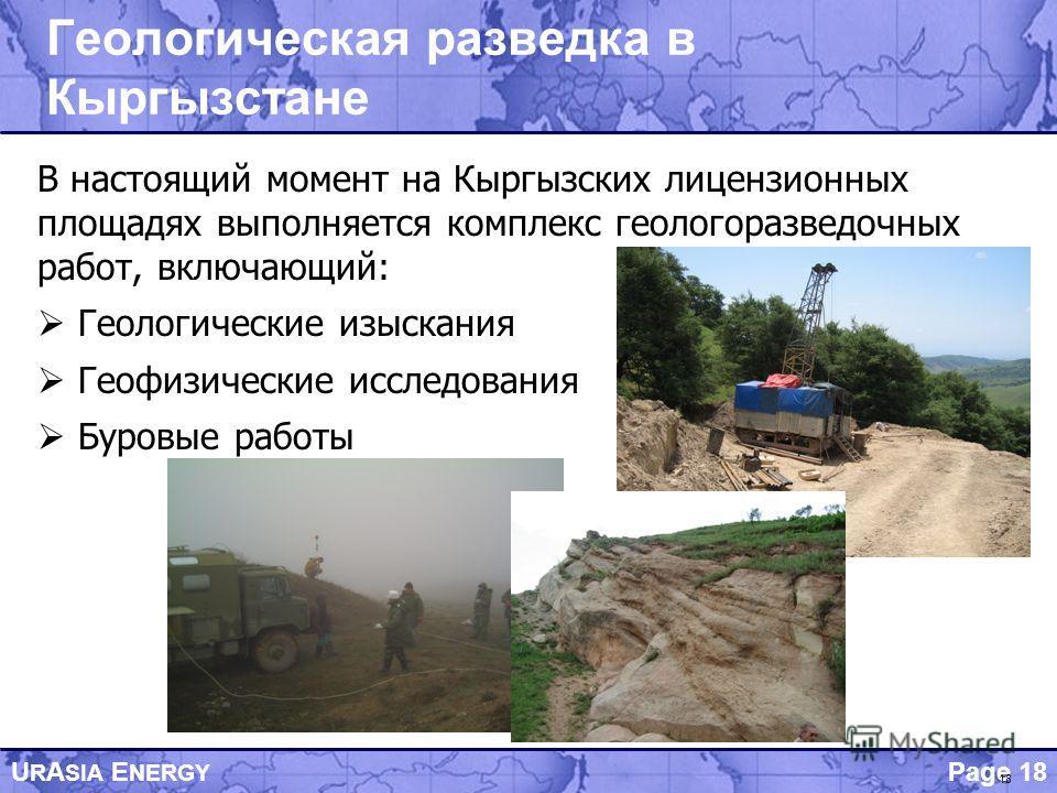 Page 18 U R A SIA E NERGY 18 Геологическая разведка в Кыргызстане В настоящий момент на Кыргызских лицензионных площадях выполняется комплекс геологоразведочных работ, включающий: Геологические изыскания Геофизические исследования Буровые работы