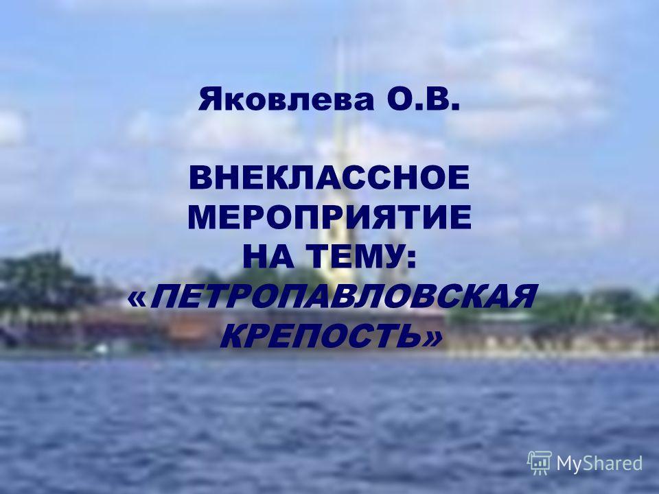 Яковлева О.В. ВНЕКЛАССНОЕ МЕРОПРИЯТИЕ НА ТЕМУ: «ПЕТРОПАВЛОВСКАЯ КРЕПОСТЬ»