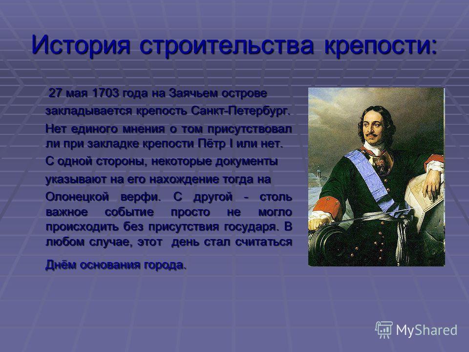 История строительства крепости: 27 мая 1703 года на Заячьем острове 27 мая 1703 года на Заячьем острове закладывается крепость Санкт-Петербург. закладывается крепость Санкт-Петербург. Нет единого мнения о том присутствовал ли при закладке крепости Пё