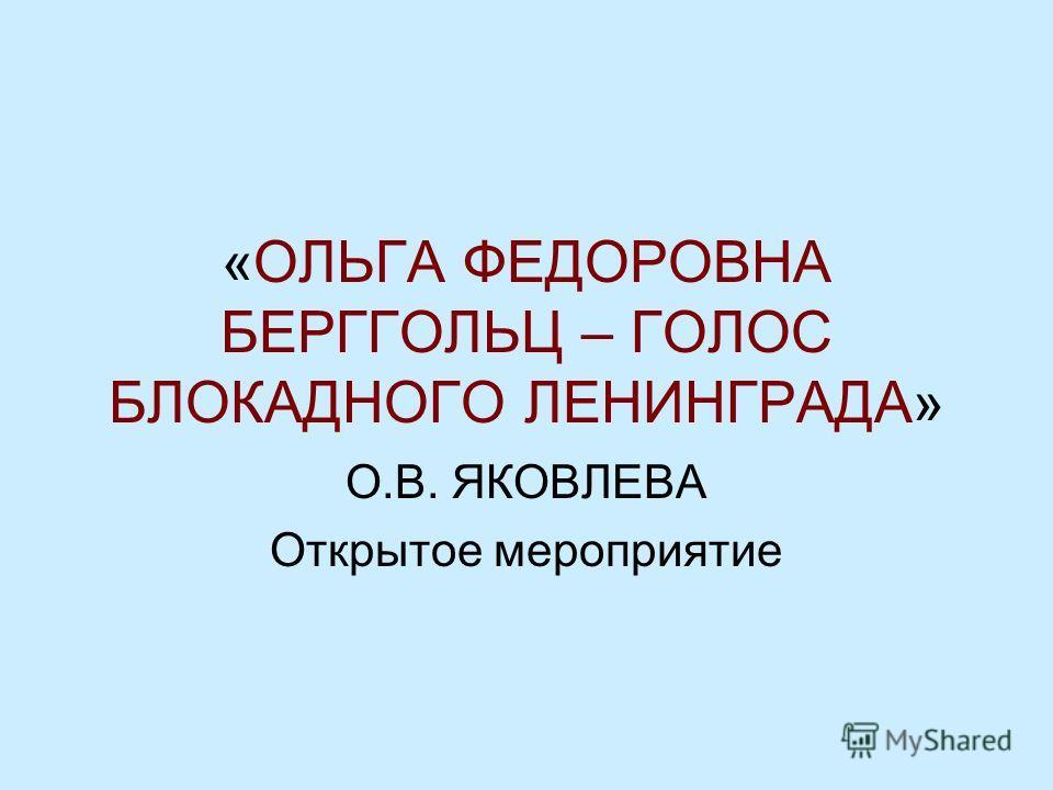 «ОЛЬГА ФЕДОРОВНА БЕРГГОЛЬЦ – ГОЛОС БЛОКАДНОГО ЛЕНИНГРАДА» О.В. ЯКОВЛЕВА Открытое мероприятие