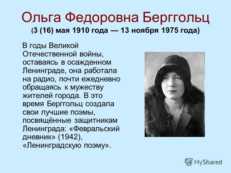 Ольга Федоровна Берггольц ( 3 (16) мая 1910 года 13 ноября 1975 года) В годы Великой Отечественной войны, оставаясь в осажденном Ленинграде, она работала на радио, почти ежедневно обращаясь к мужеству жителей города. В это время Берггольц создала сво