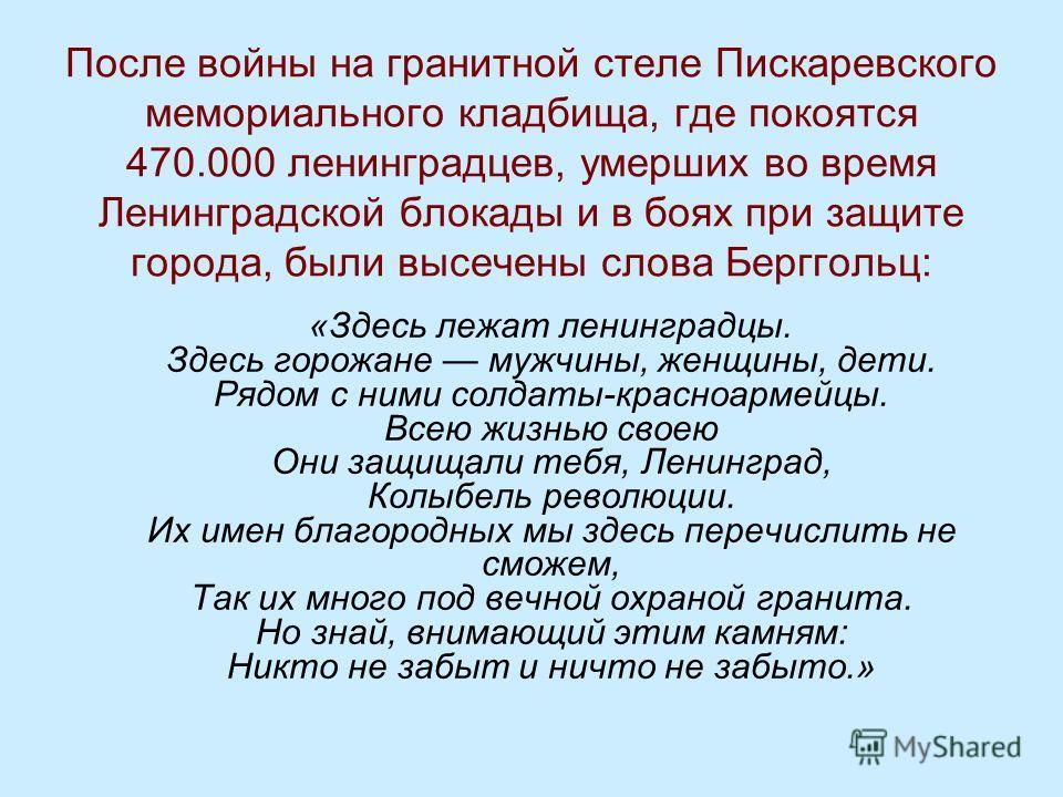 После войны на гранитной стеле Пискаревского мемориального кладбища, где покоятся 470.000 ленинградцев, умерших во время Ленинградской блокады и в боях при защите города, были высечены слова Берггольц: «Здесь лежат ленинградцы. Здесь горожане мужчины