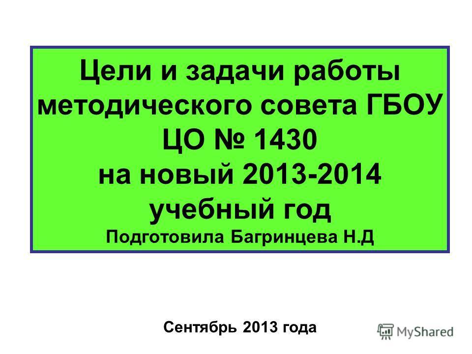 Цели и задачи работы методического совета ГБОУ ЦО 1430 на новый 2013-2014 учебный год Подготовила Багринцева Н.Д Сентябрь 2013 года