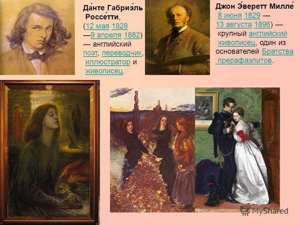 Да́нте Габриэ́ль Россе́тти, (12 мая 182812 мая1828 9 апреля 1882)9 апреля1882 английский поэт, переводчик, поэтпереводчик иллюстратор ииллюстратор живописец.живописец Джон Э́веретт Милле́ 8 июня 1829 8 июня1829 13 августа13 августа 1896) 1896 крупный