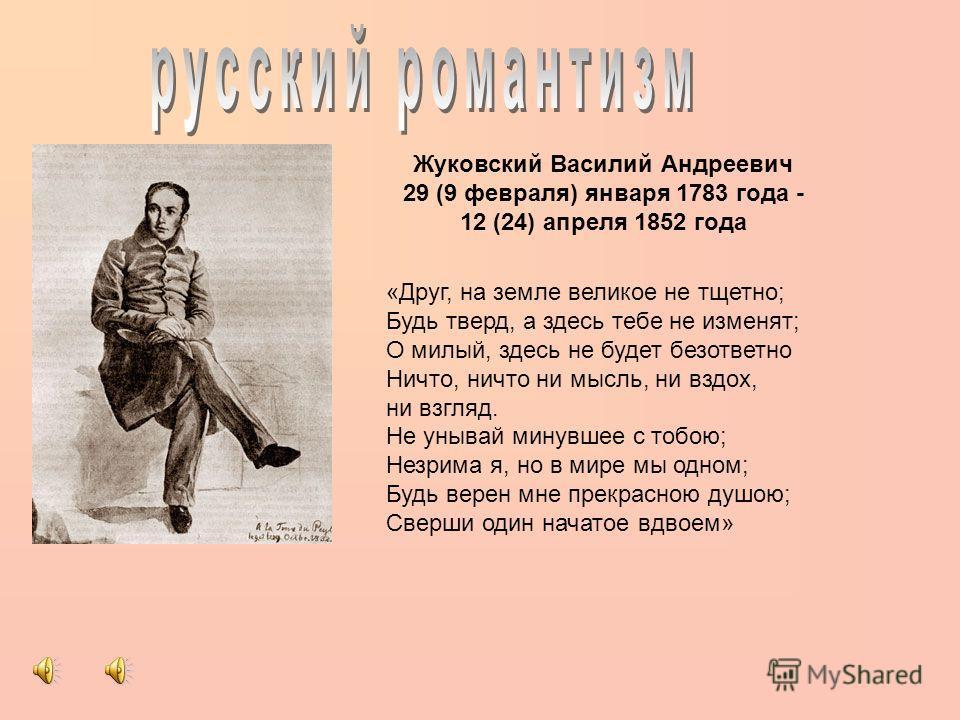 Жуковский Василий Андреевич 29 (9 февраля) января 1783 года - 12 (24) апреля 1852 года «Друг, на земле великое не тщетно; Будь тверд, а здесь тебе не изменят; О милый, здесь не будет безответно Ничто, ничто ни мысль, ни вздох, ни взгляд. Не унывай ми