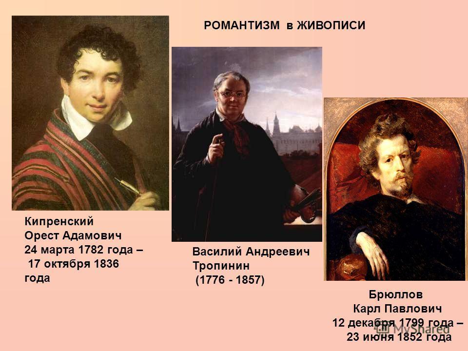 РОМАНТИЗМ в ЖИВОПИСИ Брюллов Карл Павлович 12 декабря 1799 года – 23 июня 1852 года Василий Андреевич Тропинин (1776 - 1857) Кипренский Орест Адамович 24 марта 1782 года – 17 октября 1836 года