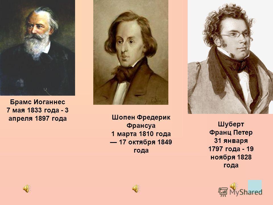 Брамс Иоганнес 7 мая 1833 года - 3 апреля 1897 года Шопен Фредерик Франсуа 1 марта 1810 года 17 октября 1849 года Шуберт Франц Петер 31 января 1797 года - 19 ноября 1828 года