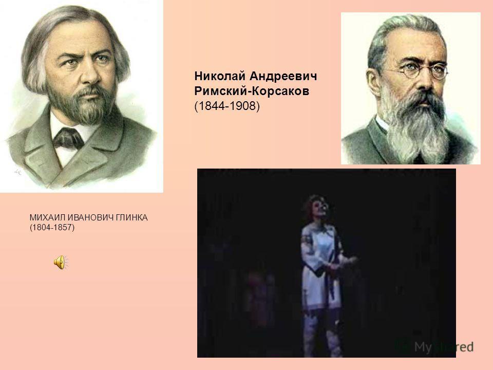 МИХАИЛ ИВАНОВИЧ ГЛИНКА (1804-1857) Николай Андреевич Римский-Корсаков (1844-1908)