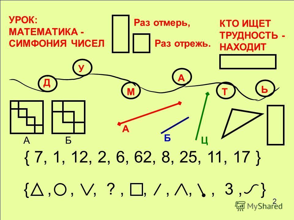 УРОК: МАТЕМАТИКА - СИМФОНИЯ ЧИСЕЛ Раз отмерь, Раз отрежь. КТО ИЩЕТ ТРУДНОСТЬ - НАХОДИТ Д У М А Т Ь БА { 7, 1, 12, 2, 6, 62, 8, 25, 11, 17 } {,,, ?,,,,, 3, } А Б Ц 2