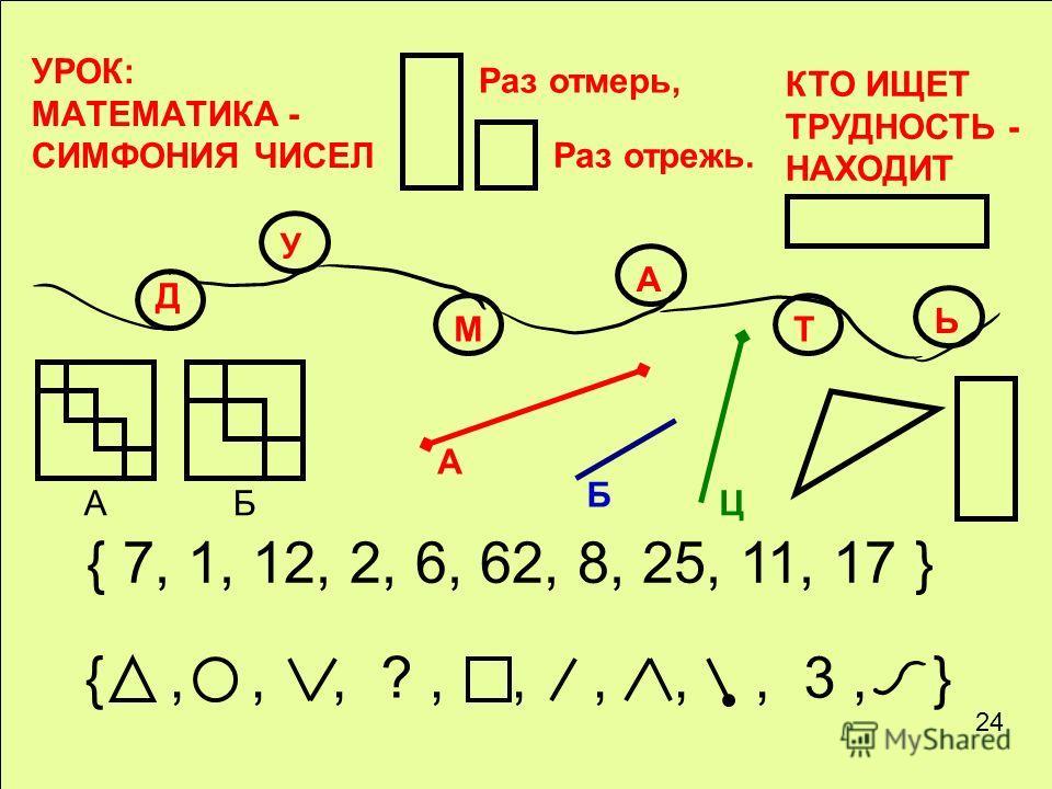 УРОК: МАТЕМАТИКА - СИМФОНИЯ ЧИСЕЛ Раз отмерь, Раз отрежь. КТО ИЩЕТ ТРУДНОСТЬ - НАХОДИТ Д У М А Т Ь БА { 7, 1, 12, 2, 6, 62, 8, 25, 11, 17 } {,,, ?,,,,, 3, } А Б Ц 24