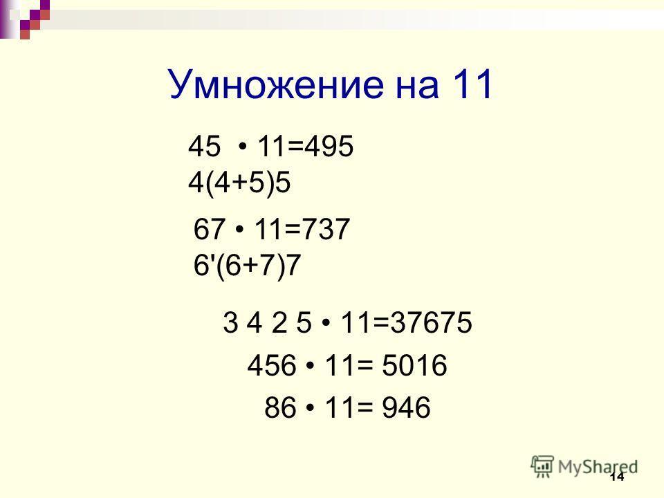 Умножение на 11 3 4 2 5 11=37675 456 11= 5016 86 11= 946 14 45 11=495 4(4+5)5 67 11=737 6'(6+7)7