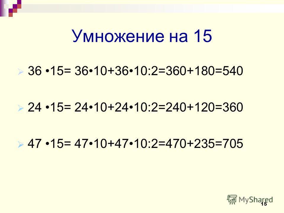 Умножение на 15 36 15= 3610+3610:2=360+180=540 24 15= 2410+2410:2=240+120=360 47 15= 4710+4710:2=470+235=705 15