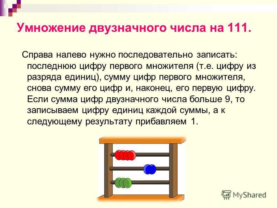 Умножение двузначного числа на 111. Справа налево нужно последовательно записать: последнюю цифру первого множителя (т.е. цифру из разряда единиц), сумму цифр первого множителя, снова сумму его цифр и, наконец, его первую цифру. Если сумма цифр двузн