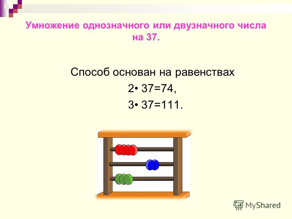 Умножение однозначного или двузначного числа на 37. Способ основан на равенствах 2 37=74, 3 37=111.