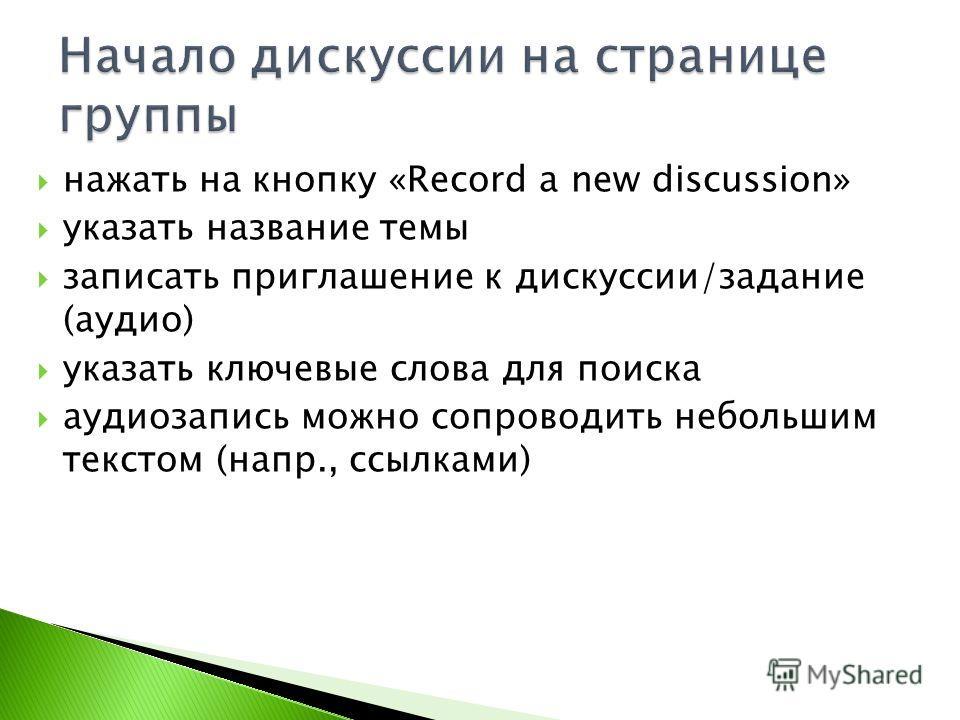нажать на кнопку «Record a new discussion» указать название темы записать приглашение к дискуссии/задание (аудио) указать ключевые слова для поиска аудиозапись можно сопроводить небольшим текстом (напр., ссылками)