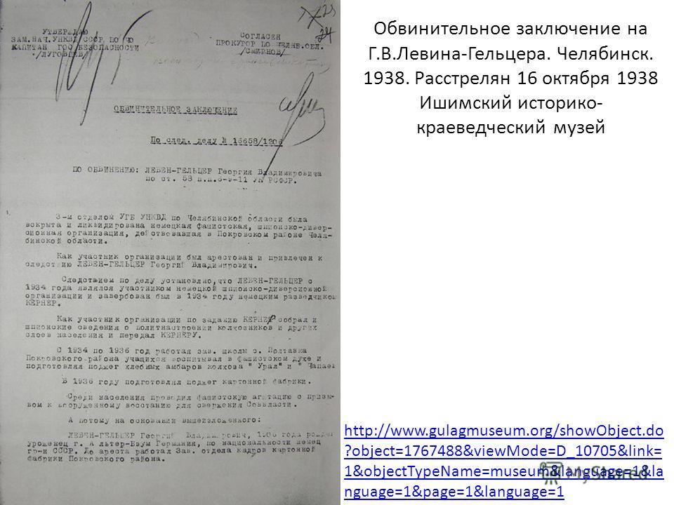 Обвинительное заключение на Г.В.Левина-Гельцера. Челябинск. 1938. Расстрелян 16 октября 1938 Ишимский историко- краеведческий музей http://www.gulagmuseum.org/showObject.do ?object=1767488&viewMode=D_10705&link= 1&objectTypeName=museum&language=1&la