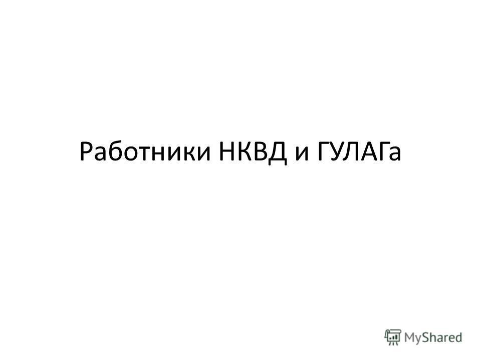 Работники НКВД и ГУЛАГа