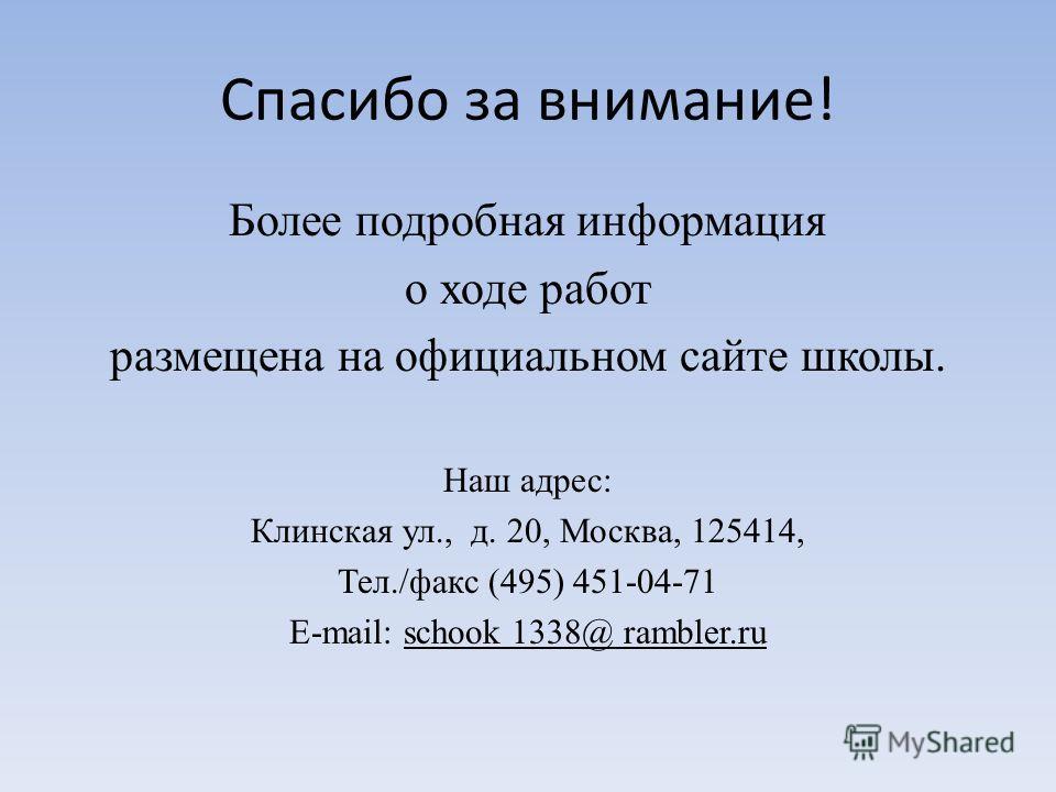 Спасибо за внимание! Более подробная информация о ходе работ размещена на официальном сайте школы. Наш адрес: Клинская ул., д. 20, Москва, 125414, Тел./факс (495) 451-04-71 E-mail: schook 1338@ rambler.ru