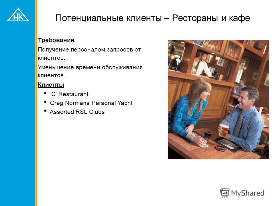 Потенциальные клиенты – Рестораны и кафе Требования Получение персоналом запросов от клиентов. Уменьшение времени обслуживания клиентов. Клиенты C Restaurant Greg Normans Personal Yacht Assorted RSL Clubs
