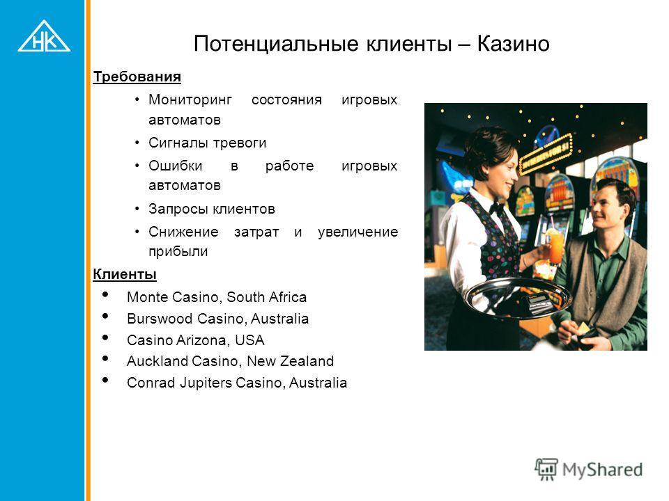 Потенциальные клиенты – Казино Требования Мониторинг состояния игровых автоматов Сигналы тревоги Ошибки в работе игровых автоматов Запросы клиентов Снижение затрат и увеличение прибыли Клиенты Monte Casino, South Africa Burswood Casino, Australia Cas