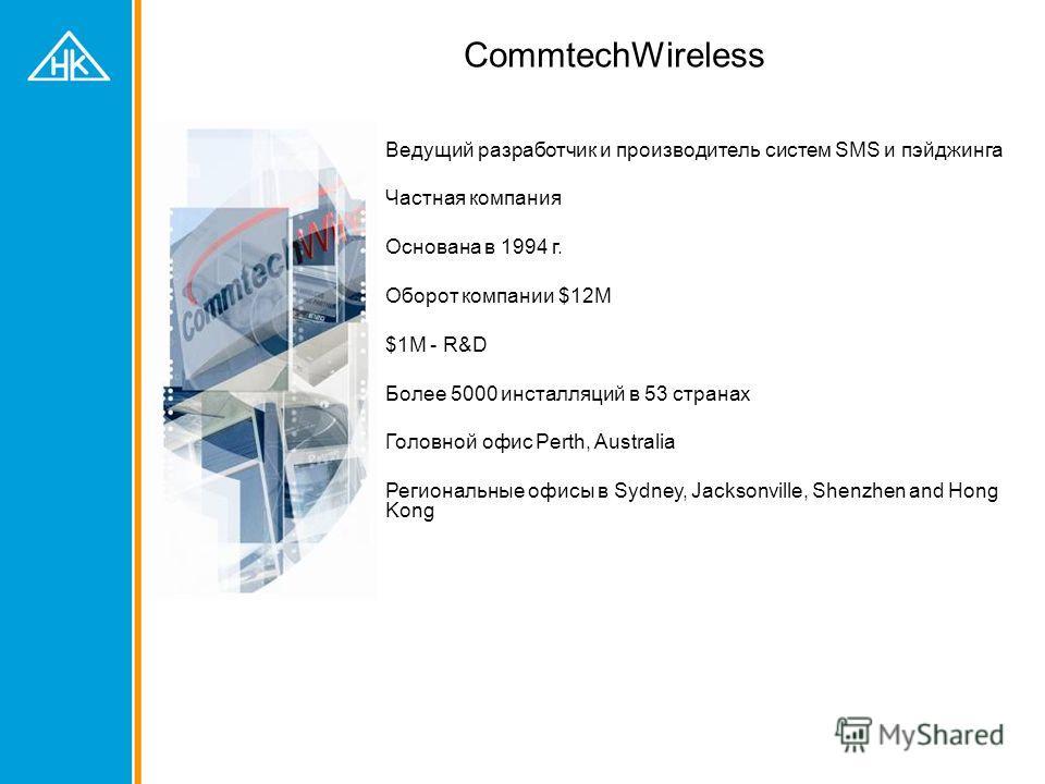 CommtechWireless Ведущий разработчик и производитель систем SMS и пэйджинга Частная компания Основана в 1994 г. Оборот компании $12M $1M - R&D Более 5000 инсталляций в 53 странах Головной офис Perth, Australia Региональные офисы в Sydney, Jacksonvill
