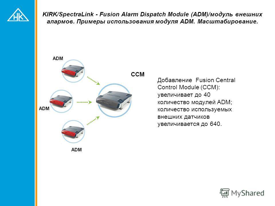 KIRK/SpectraLink - Fusion Alarm Dispatch Module (ADM)/модуль внешних алармов. Примеры использования модуля ADM. Масштабирование. Добавление Fusion Central Control Module (CCM): увеличивает до 40 количество модулей ADM; количество используемых внешних