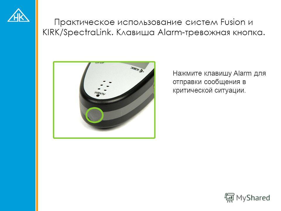 Практическое использование систем Fusion и KIRK/SpectraLink. Клавиша Alarm-тревожная кнопка. Нажмите клавишу Alarm для отправки сообщения в критической ситуации.