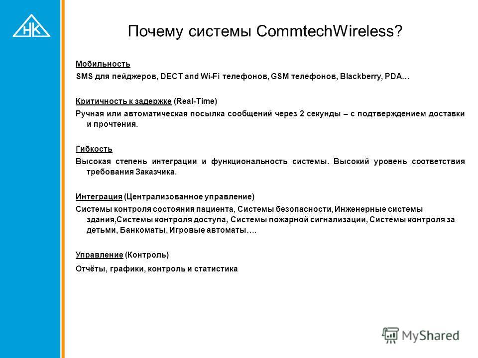 Почему системы CommtechWireless? Мобильность SMS для пейджеров, DECT and Wi-Fi телефонов, GSM телефонов, Blackberry, PDA… Критичность к задержке (Real-Time) Ручная или автоматическая посылка сообщений через 2 секунды – с подтверждением доставки и про
