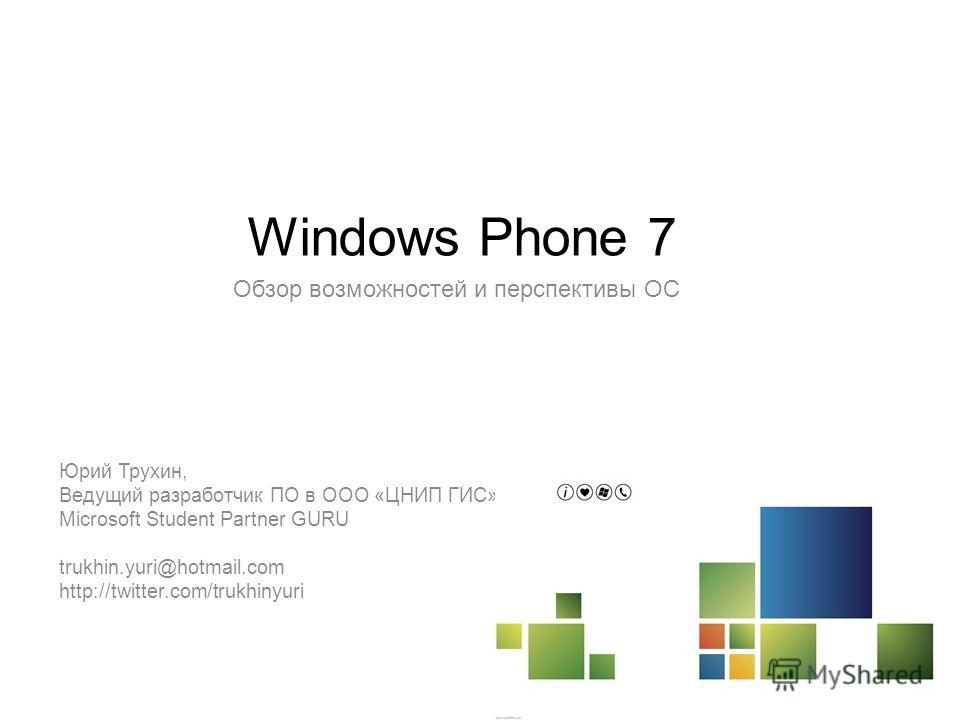 Windows Phone 7 Обзор возможностей и перспективы ОС Юрий Трухин, Ведущий разработчик ПО в ООО «ЦНИП ГИС» Microsoft Student Partner GURU trukhin.yuri@hotmail.com http://twitter.com/trukhinyuri