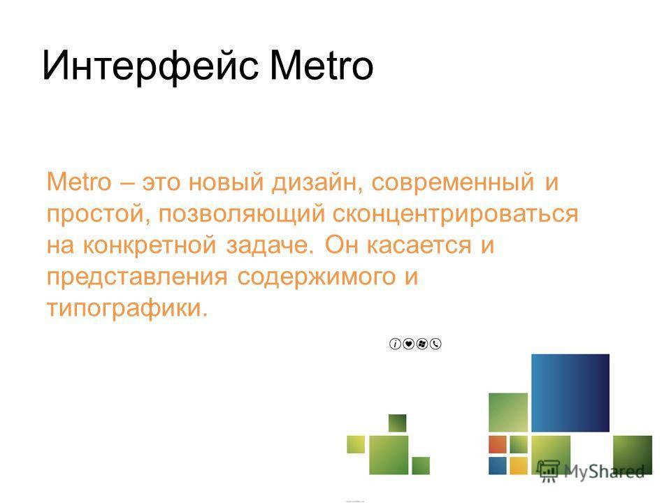 Metro – это новый дизайн, современный и простой, позволяющий сконцентрироваться на конкретной задаче. Он касается и представления содержимого и типографики.