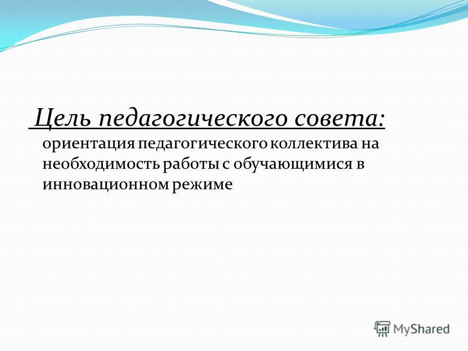 Цель педагогического совета: ориентация педагогического коллектива на необходимость работы с обучающимися в инновационном режиме