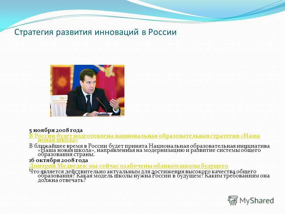 Стратегия развития инноваций в России 5 ноября 2008 года В России будет подготовлена национальная образовательная стратегия «Наша новая школа» В ближайшее время в России будет принята Национальная образовательная инициатива «Наша новая школа», направ