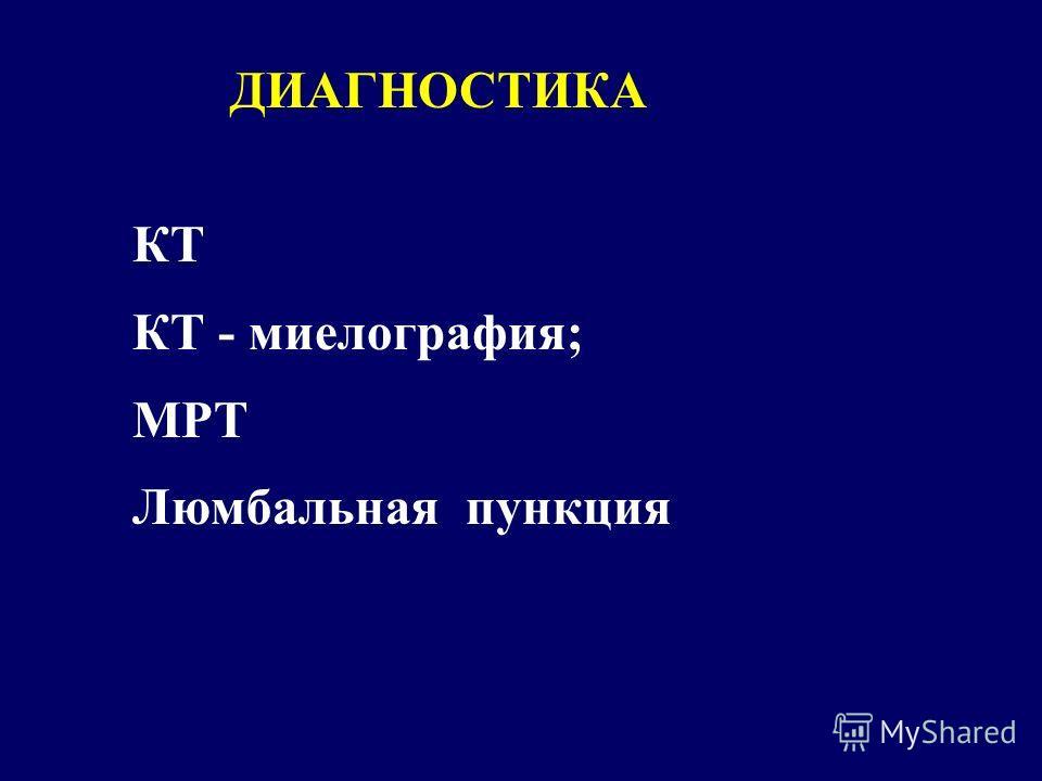 КТ КТ - миелография; МРТ Люмбальная пункция ДИАГНОСТИКА