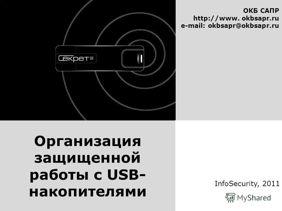 ОКБ САПР http://www. okbsapr.ru e-mail: okbsapr@okbsapr.ru InfoSecurity, 2011 Организация защищенной работы с USB- накопителями