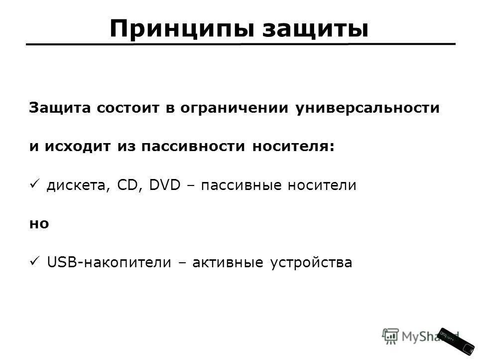 Принципы защиты Защита состоит в ограничении универсальности и исходит из пассивности носителя: дискета, CD, DVD – пассивные носители но USB-накопители – активные устройства
