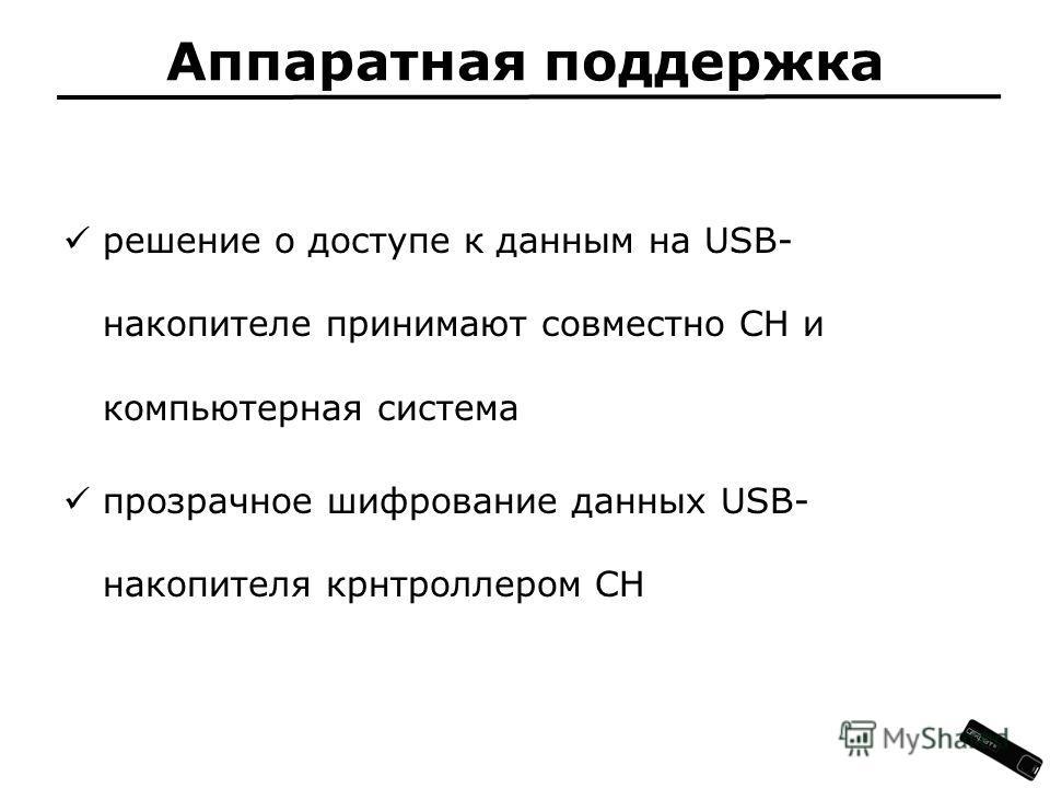Аппаратная поддержка решение о доступе к данным на USB- накопителе принимают совместно СН и компьютерная система прозрачное шифрование данных USB- накопителя крнтроллером СН