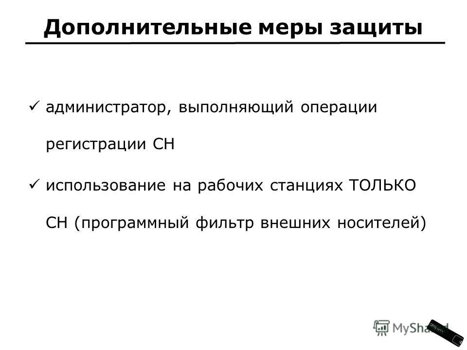 Дополнительные меры защиты администратор, выполняющий операции регистрации СН использование на рабочих станциях ТОЛЬКО СН (программный фильтр внешних носителей)