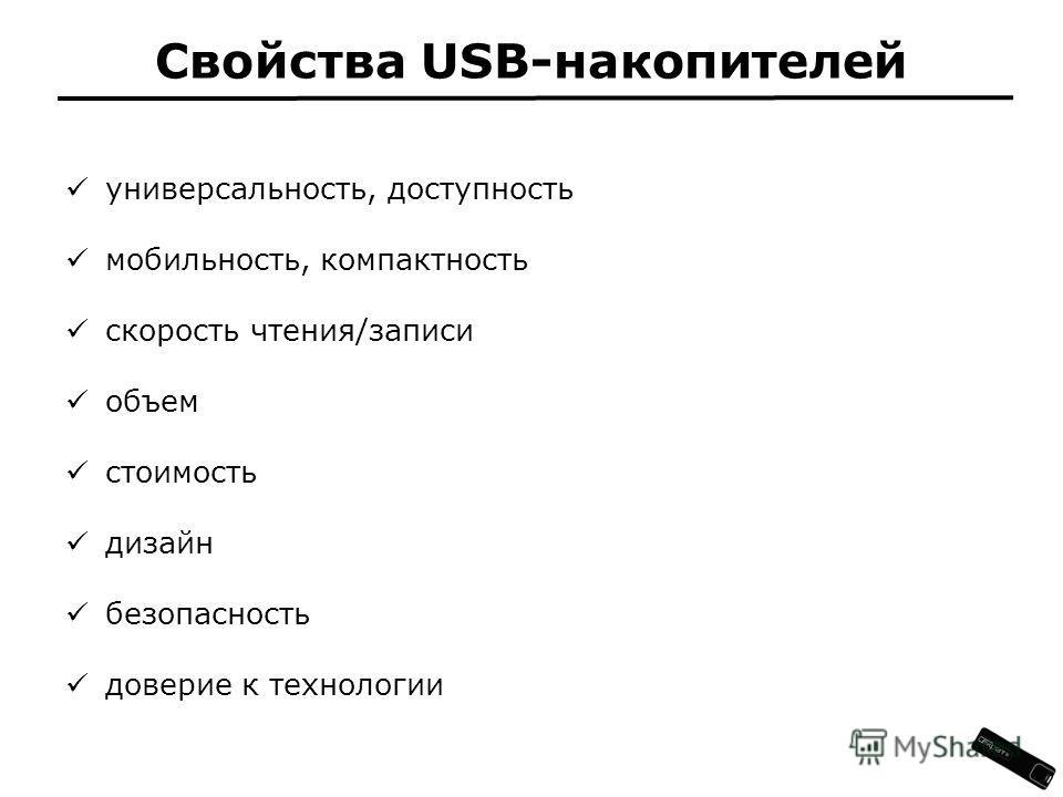 универсальность, доступность мобильность, компактность скорость чтения/записи объем стоимость дизайн безопасность доверие к технологии Свойства USB-накопителей