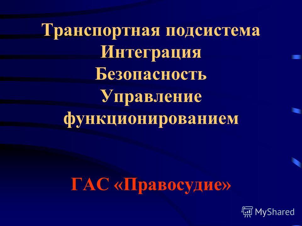 Транспортная подсистема Интеграция Безопасность Управление функционированием ГАС «Правосудие»