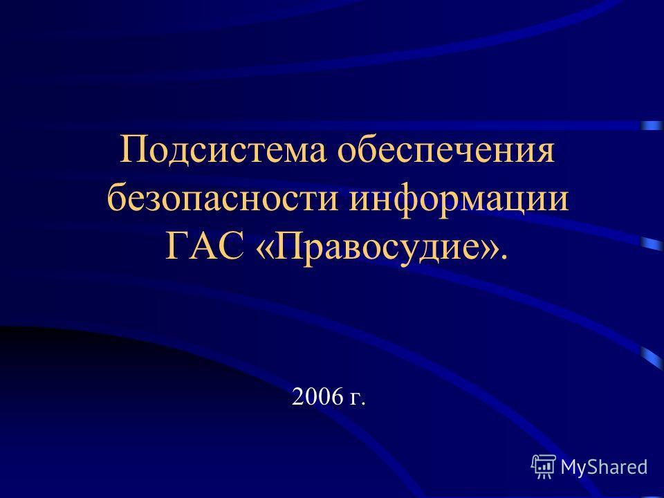 Подсистема обеспечения безопасности информации ГАС «Правосудие». 2006 г.